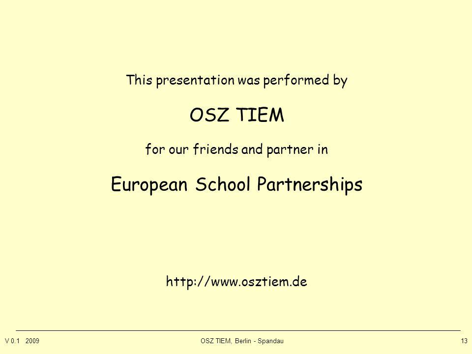 V 0.1 2009OSZ TIEM, Berlin - Spandau13 This presentation was performed by OSZ TIEM for our friends and partner in European School Partnerships http://www.osztiem.de