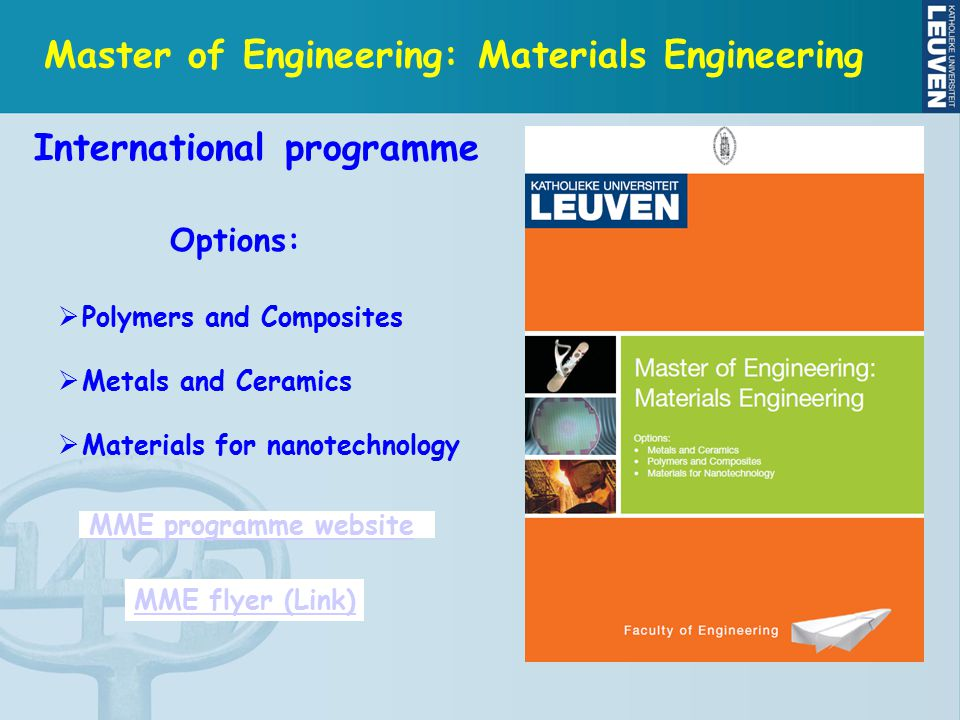 Master of Engineering: Materials Engineering Options:  Polymers and Composites  Metals and Ceramics  Materials for nanotechnology MME flyer (Link) MME programme website International programme