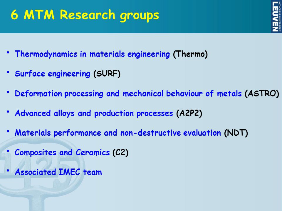 Thermodynamics in materials engineering (Thermo) Surface engineering (SURF) Deformation processing and mechanical behaviour of metals (ASTRO) Advanced alloys and production processes (A2P2) Materials performance and non-destructive evaluation (NDT) Composites and Ceramics (C2) Associated IMEC team 6 MTM Research groups