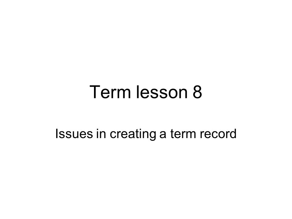 Term lesson 8 Issues in creating a term record