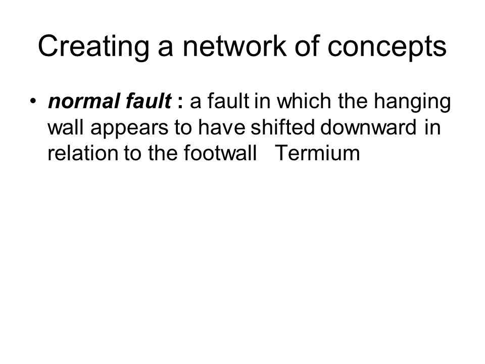 Creating a network of concepts normal fault : a fault in which the hanging wall appears to have shifted downward in relation to the footwall Termium