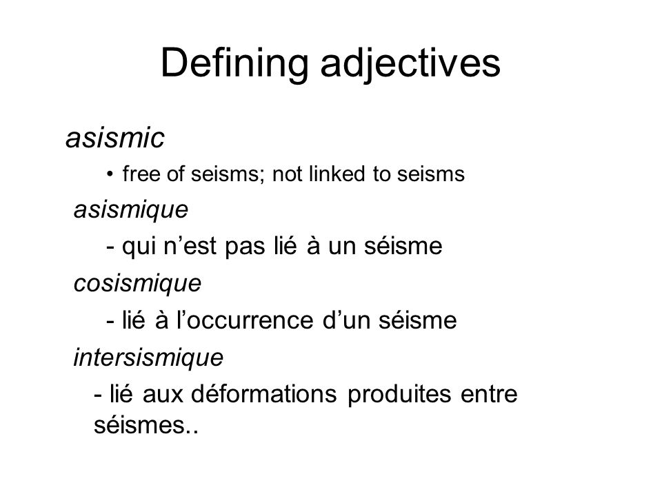 Defining adjectives asismic free of seisms; not linked to seisms asismique - qui n'est pas lié à un séisme cosismique - lié à l'occurrence d'un séisme