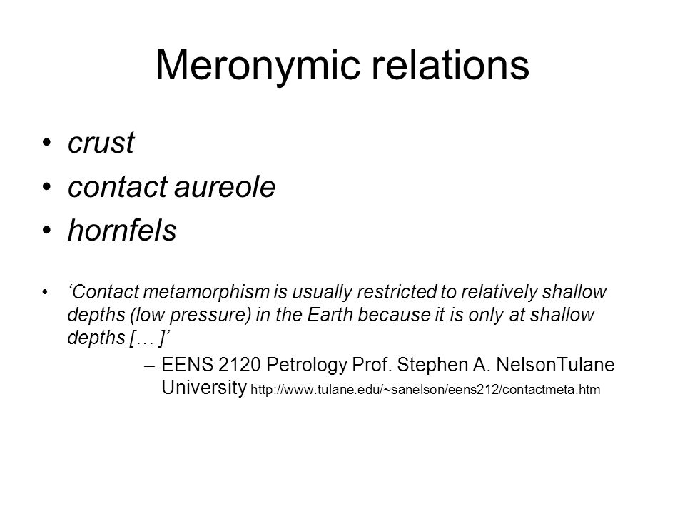 Meronymic relations crust contact aureole hornfels 'Contact metamorphism is usually restricted to relatively shallow depths (low pressure) in the Eart