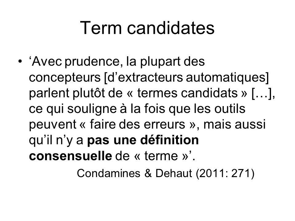 Term candidates 'Avec prudence, la plupart des concepteurs [d'extracteurs automatiques] parlent plutôt de « termes candidats » […], ce qui souligne à la fois que les outils peuvent « faire des erreurs », mais aussi qu'il n'y a pas une définition consensuelle de « terme »'.