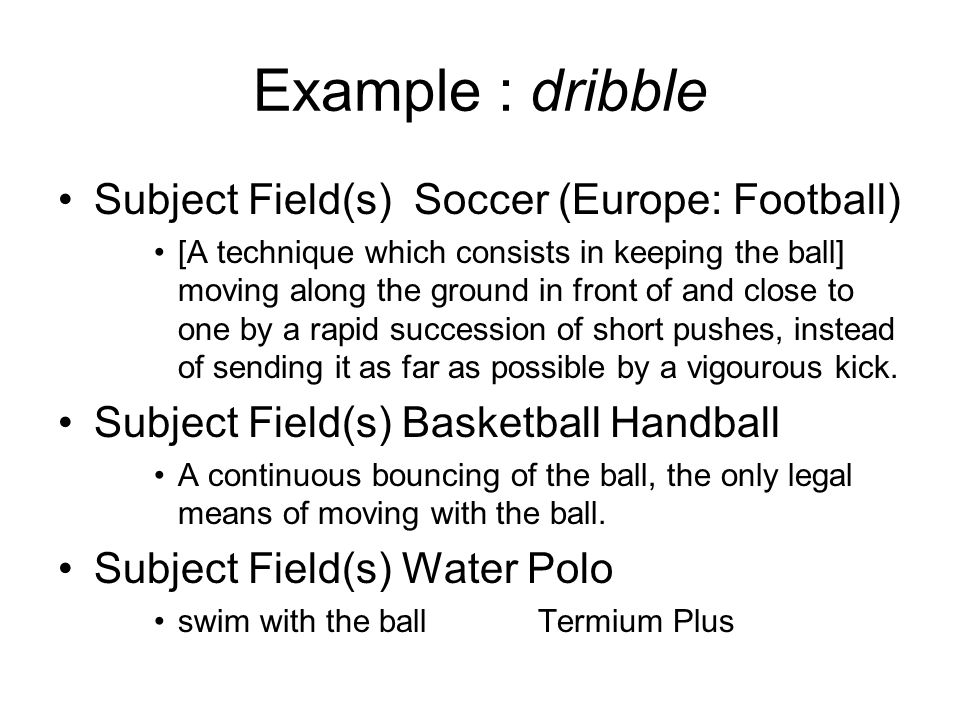 Example : dribble Subject Field(s) Soccer (Europe: Football) [A technique which consists in keeping the ball] moving along the ground in front of and