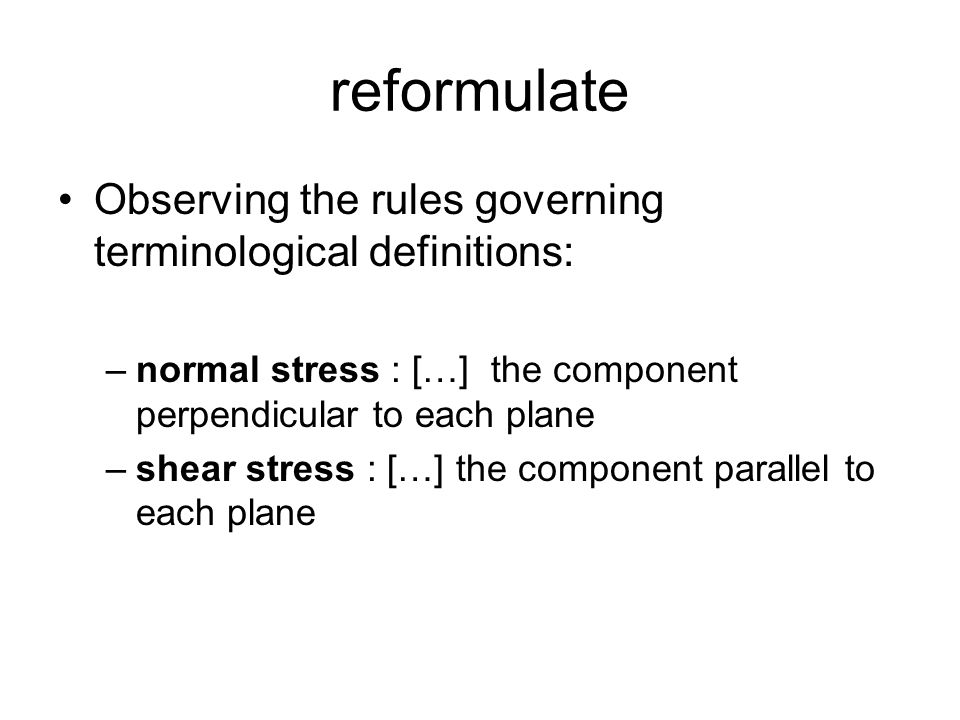 reformulate Observing the rules governing terminological definitions: –normal stress : […] the component perpendicular to each plane –shear stress : [
