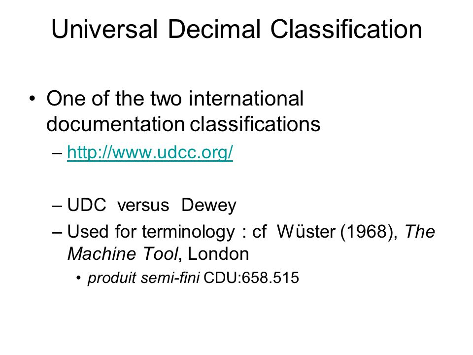 Universal Decimal Classification One of the two international documentation classifications –http://www.udcc.org/http://www.udcc.org/ –UDC versus Dewe