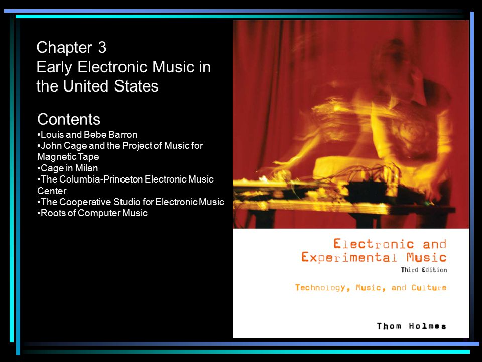 Chapter 3 Early Electronic Music in the United States Contents Louis and Bebe Barron John Cage and the Project of Music for Magnetic Tape Cage in Milan The Columbia-Princeton Electronic Music Center The Cooperative Studio for Electronic Music Roots of Computer Music