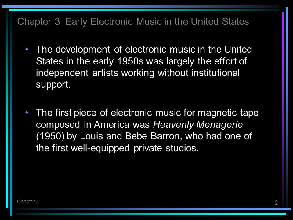2 Chapter 3 The development of electronic music in the United States in the early 1950s was largely the effort of independent artists working without institutional support.