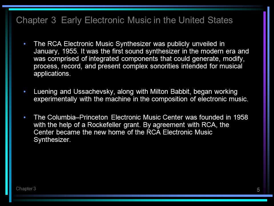 5 Chapter 3 The RCA Electronic Music Synthesizer was publicly unveiled in January, 1955. It was the first sound synthesizer in the modern era and was