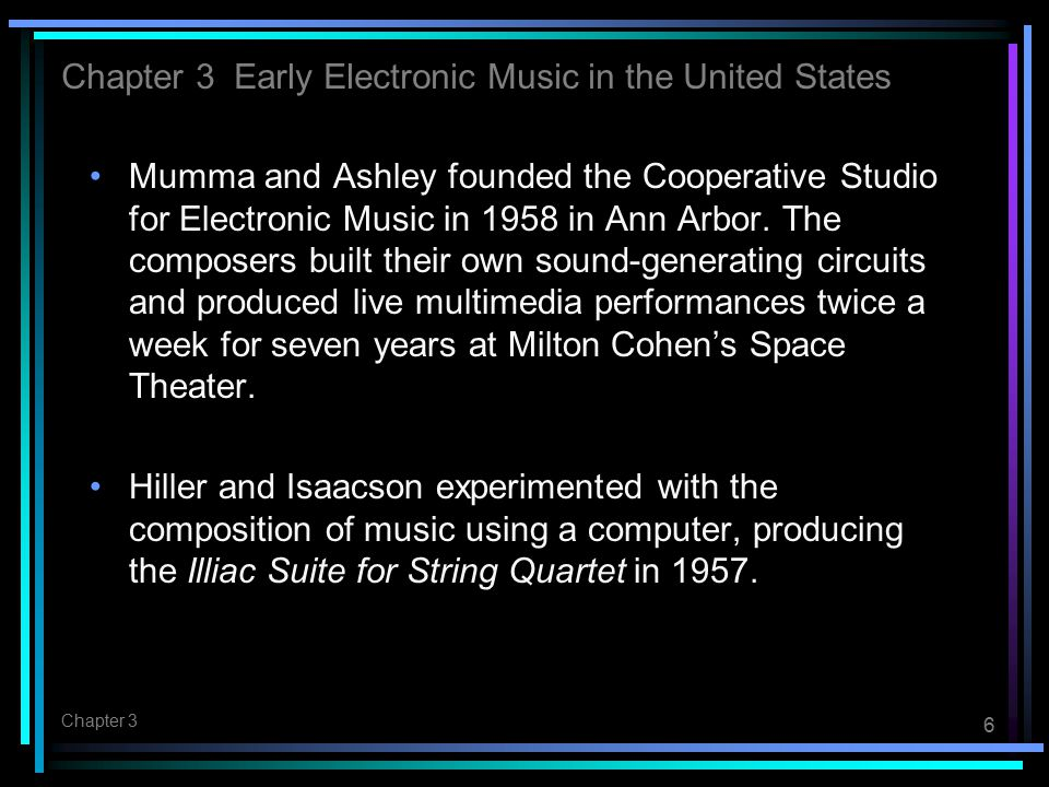 6 Chapter 3 Mumma and Ashley founded the Cooperative Studio for Electronic Music in 1958 in Ann Arbor. The composers built their own sound-generating