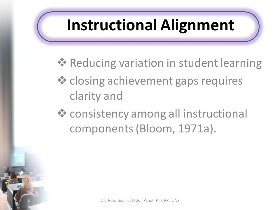 Instructional Alignment  Reducing variation in student learning  closing achievement gaps requires clarity and  consistency among all instructional components (Bloom, 1971a).