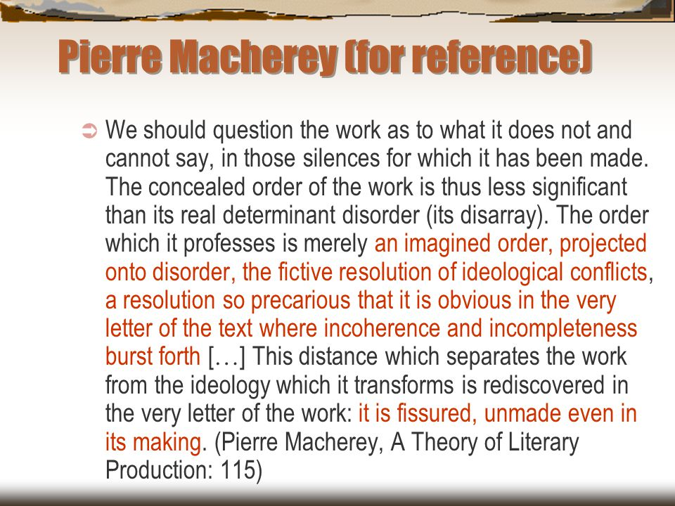 Pierre Macherey (for reference)  We should question the work as to what it does not and cannot say, in those silences for which it has been made. The