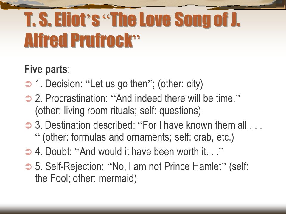 """T. S. Eliot ' s """" The Love Song of J. Alfred Prufrock """" Five parts :  1. Decision: """" Let us go then """" ; (other: city)  2. Procrastination: """" And ind"""