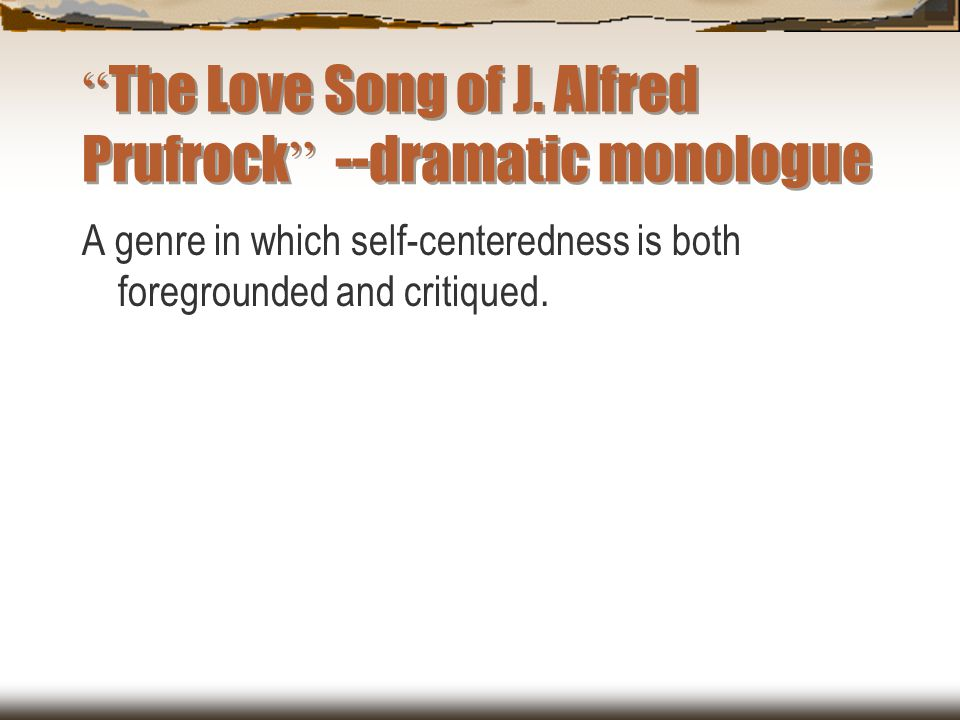 """"""" The Love Song of J. Alfred Prufrock """" --dramatic monologue A genre in which self-centeredness is both foregrounded and critiqued."""