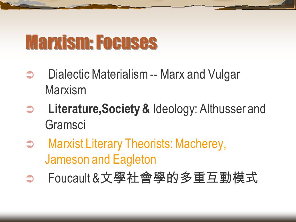 Marxism: Focuses  Dialectic Materialism -- Marx and Vulgar Marxism  Literature,Society & Ideology: Althusser and Gramsci  Marxist Literary Theorist