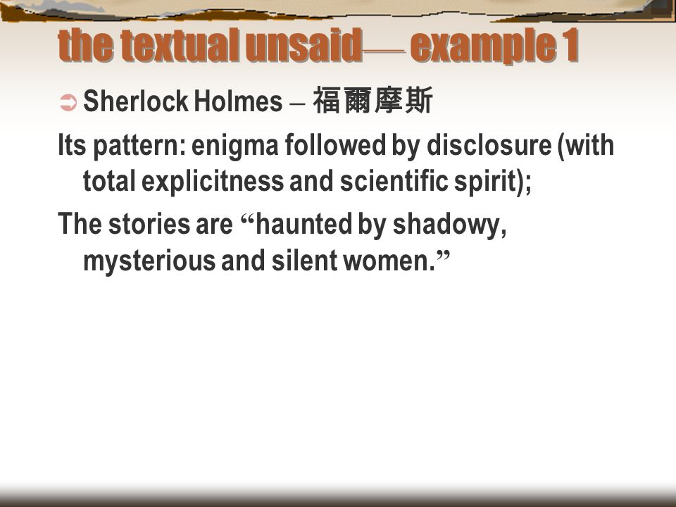 the textual unsaid — example 1  Sherlock Holmes – 福爾摩斯 Its pattern: enigma followed by disclosure (with total explicitness and scientific spirit); Th