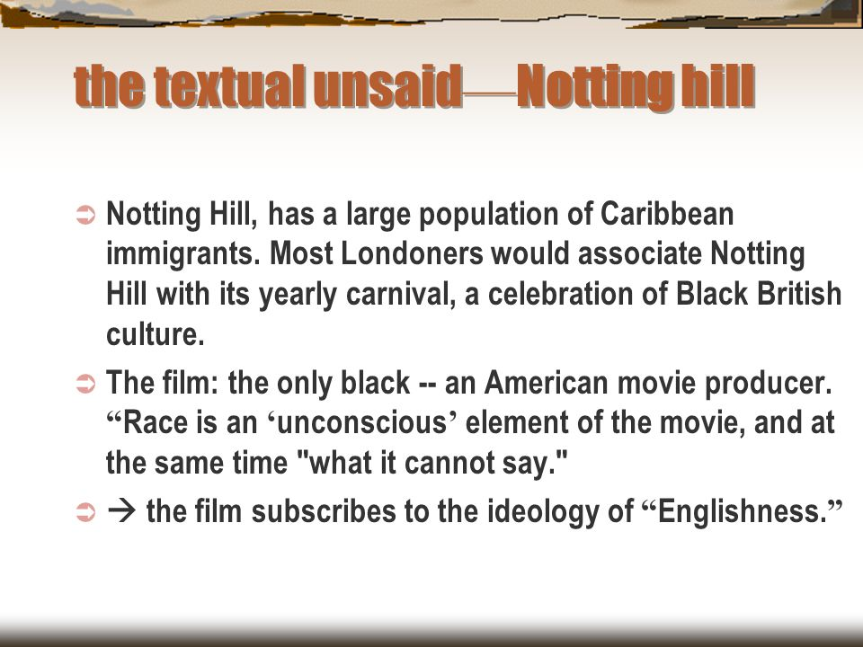 the textual unsaid — Notting hill  Notting Hill, has a large population of Caribbean immigrants. Most Londoners would associate Notting Hill with its