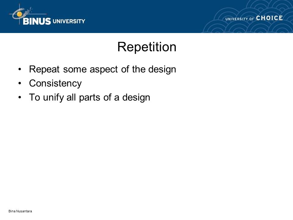 Repetition Repeat some aspect of the design Consistency To unify all parts of a design Bina Nusantara
