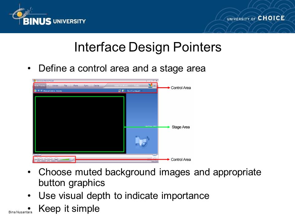 Bina Nusantara Interface Design Pointers Define a control area and a stage area Choose muted background images and appropriate button graphics Use visual depth to indicate importance Keep it simple