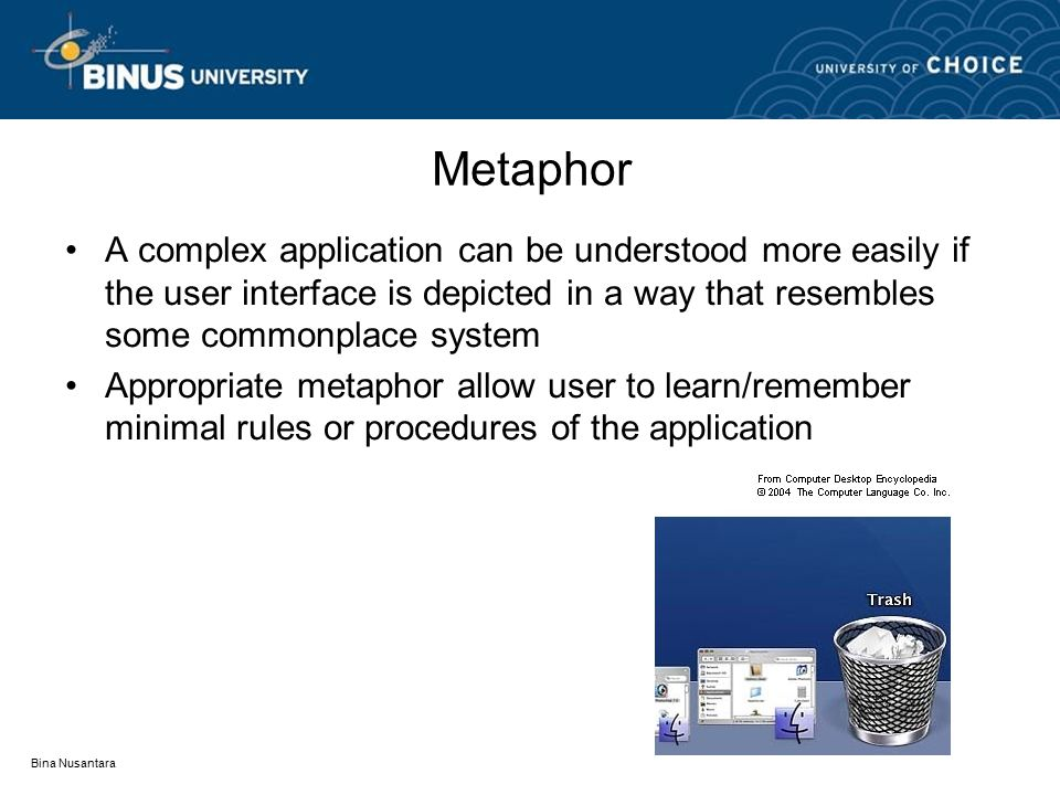 Bina Nusantara Metaphor A complex application can be understood more easily if the user interface is depicted in a way that resembles some commonplace system Appropriate metaphor allow user to learn/remember minimal rules or procedures of the application