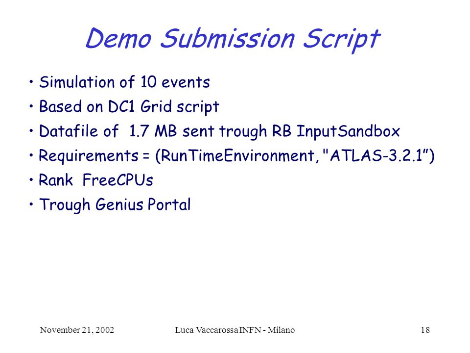 November 21, 2002Luca Vaccarossa INFN - Milano18 Demo Submission Script Simulation of 10 events Based on DC1 Grid script Datafile of 1.7 MB sent trough RB InputSandbox Requirements = (RunTimeEnvironment, ATLAS-3.2.1 ) Rank FreeCPUs Trough Genius Portal