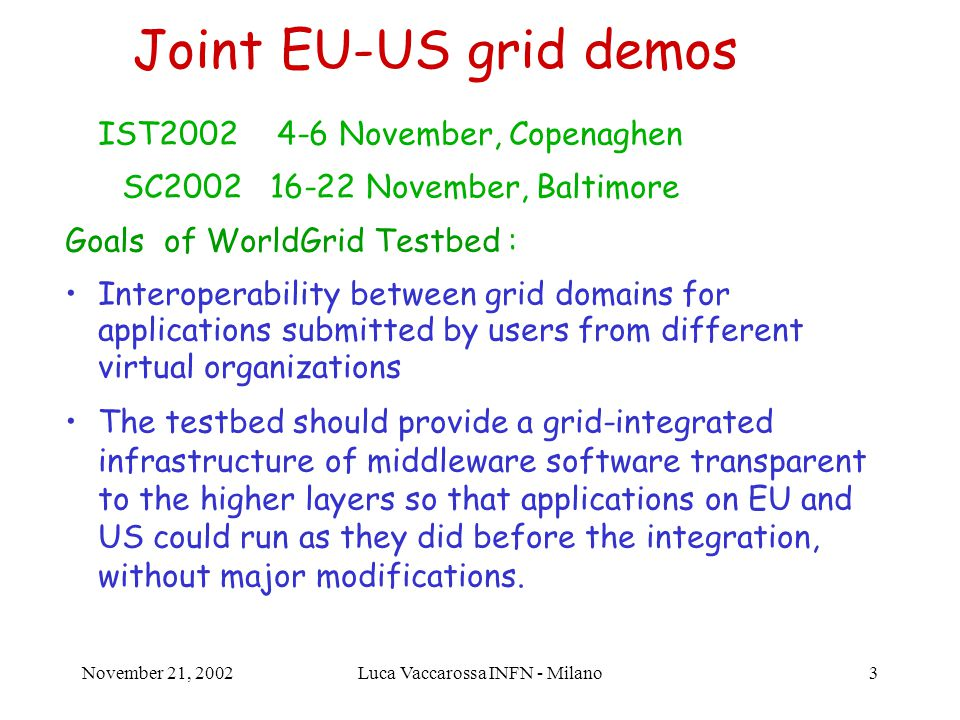 November 21, 2002Luca Vaccarossa INFN - Milano3 Joint EU-US grid demos IST2002 4-6 November, Copenaghen SC2002 16-22 November, Baltimore Goals of WorldGrid Testbed : Interoperability between grid domains for applications submitted by users from different virtual organizations The testbed should provide a grid-integrated infrastructure of middleware software transparent to the higher layers so that applications on EU and US could run as they did before the integration, without major modifications.