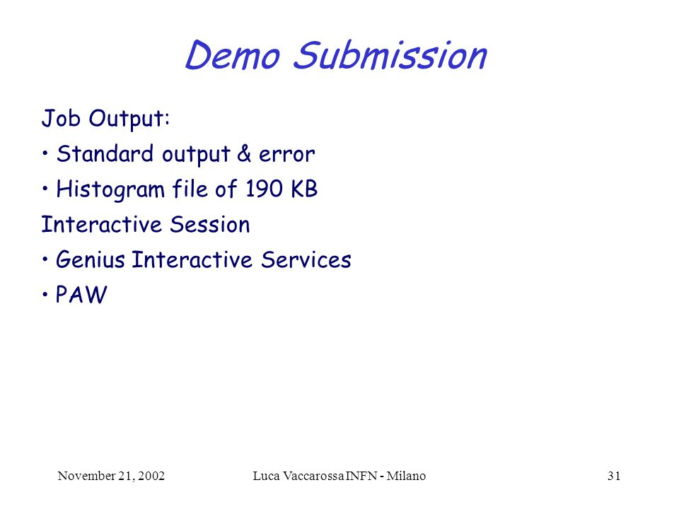 November 21, 2002Luca Vaccarossa INFN - Milano31 Demo Submission Job Output: Standard output & error Histogram file of 190 KB Interactive Session Genius Interactive Services PAW