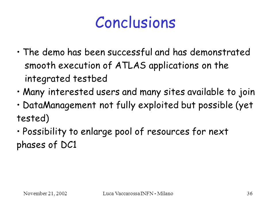 November 21, 2002Luca Vaccarossa INFN - Milano36 Conclusions The demo has been successful and has demonstrated smooth execution of ATLAS applications on the integrated testbed Many interested users and many sites available to join DataManagement not fully exploited but possible (yet tested) Possibility to enlarge pool of resources for next phases of DC1