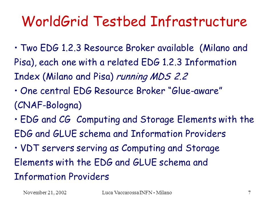 November 21, 2002Luca Vaccarossa INFN - Milano7 WorldGrid Testbed Infrastructure Two EDG 1.2.3 Resource Broker available (Milano and Pisa), each one with a related EDG 1.2.3 Information Index (Milano and Pisa) running MDS 2.2 One central EDG Resource Broker Glue-aware (CNAF-Bologna) EDG and CG Computing and Storage Elements with the EDG and GLUE schema and Information Providers VDT servers serving as Computing and Storage Elements with the EDG and GLUE schema and Information Providers