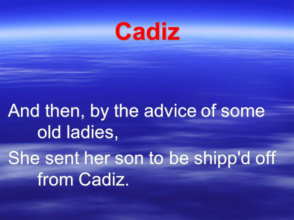 Cadiz And then, by the advice of some old ladies, She sent her son to be shipp d off from Cadiz.