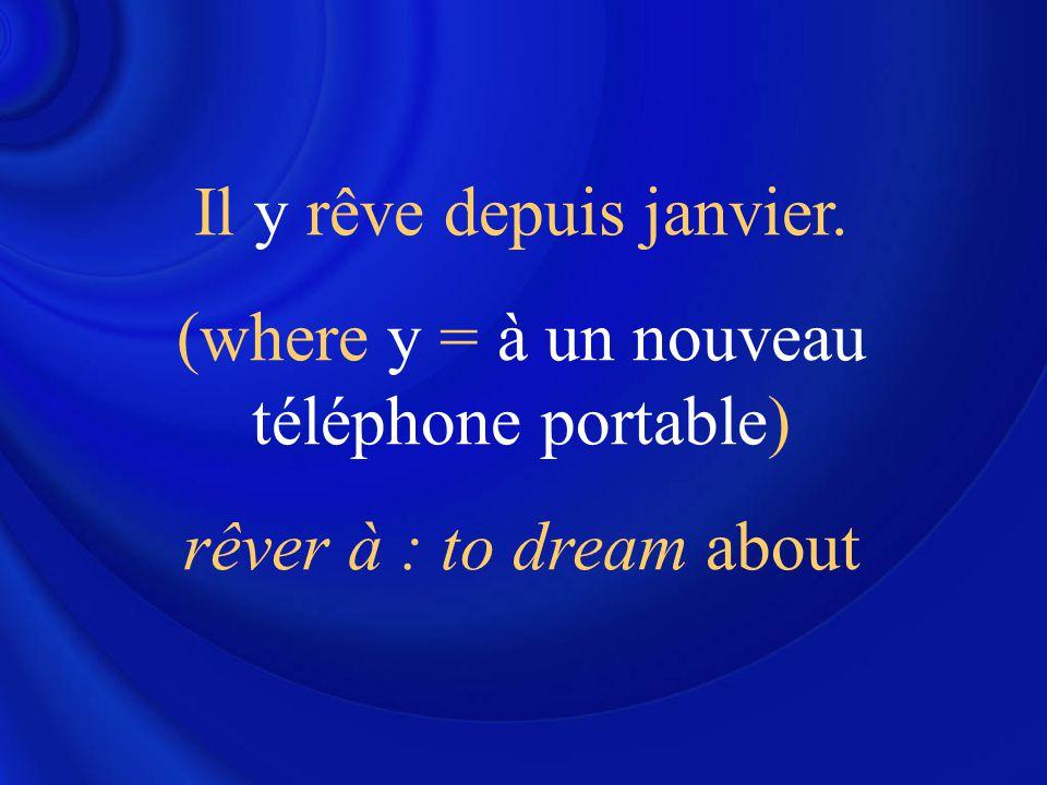 Il y rêve depuis janvier. (where y = à un nouveau téléphone portable) rêver à : to dream about