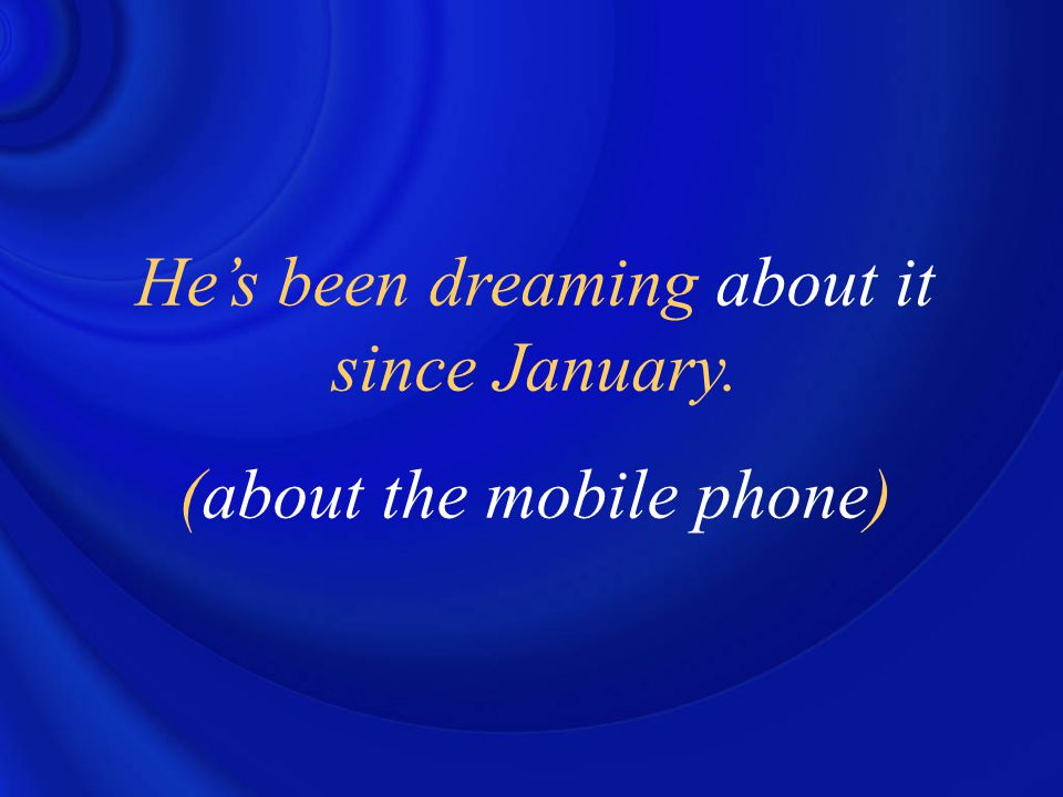 He's been dreaming about it since January. (about the mobile phone)