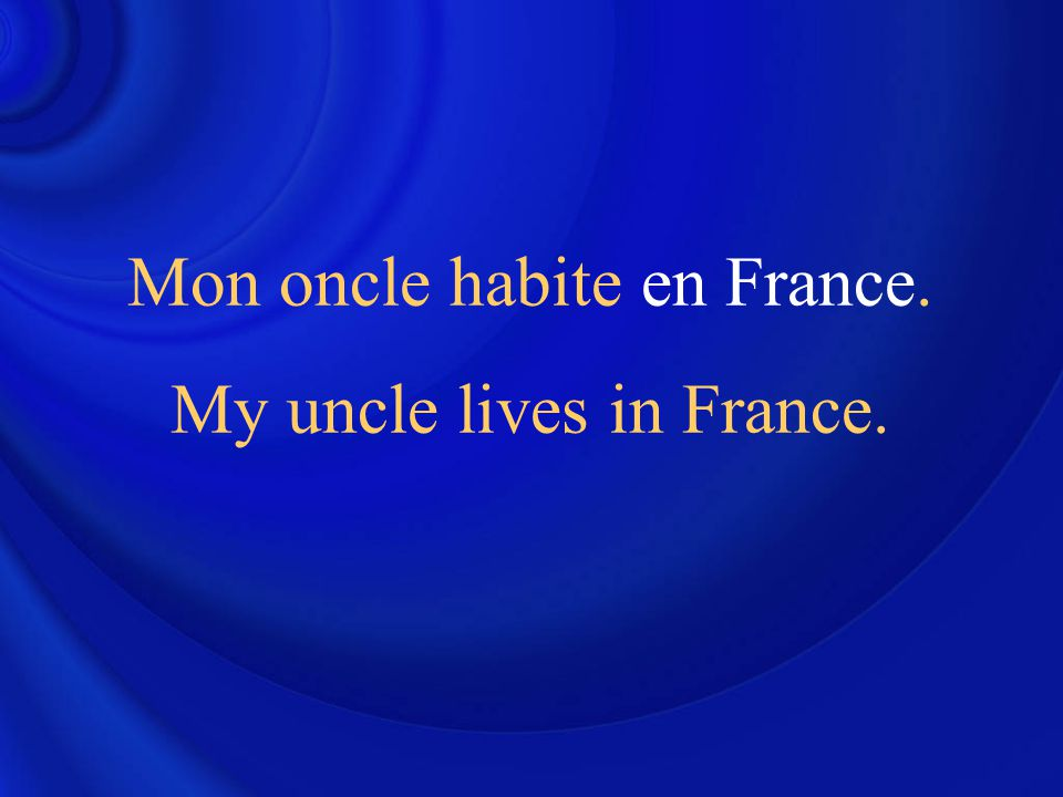 Mon oncle habite en France. My uncle lives in France.