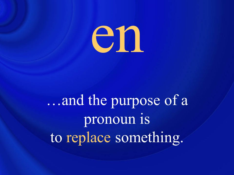 en …and the purpose of a pronoun is to replace something.