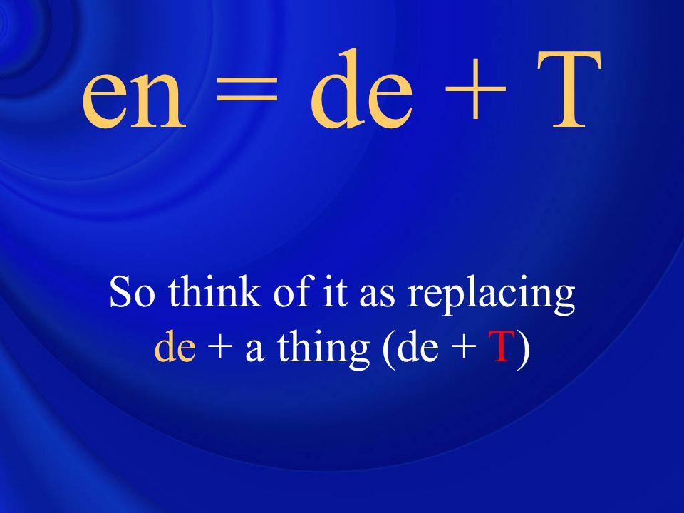 So think of it as replacing de + a thing (de + T) en = de + T