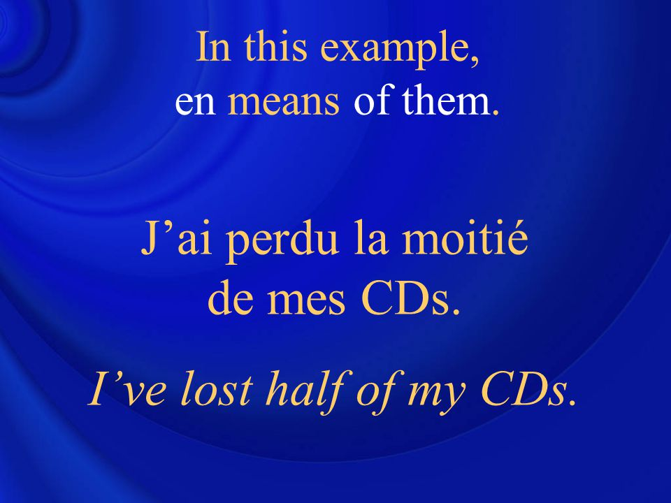 J'ai perdu la moitié de mes CDs. I've lost half of my CDs. In this example, en means of them.