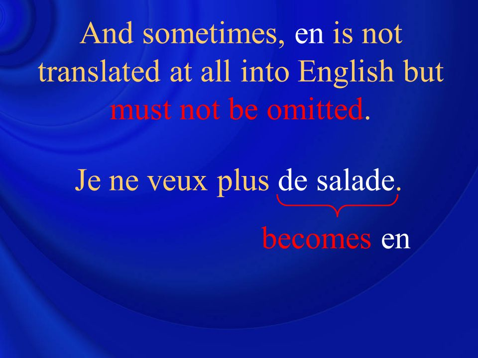 Je ne veux plus de salade. And sometimes, en is not translated at all into English but must not be omitted. becomes en