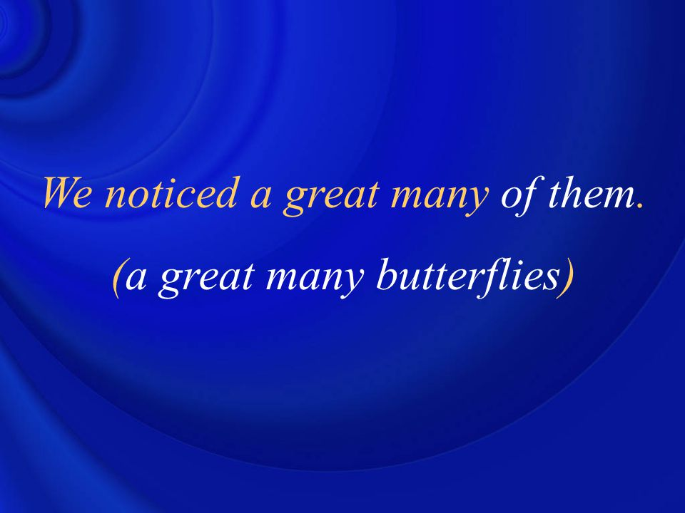 We noticed a great many of them. (a great many butterflies)