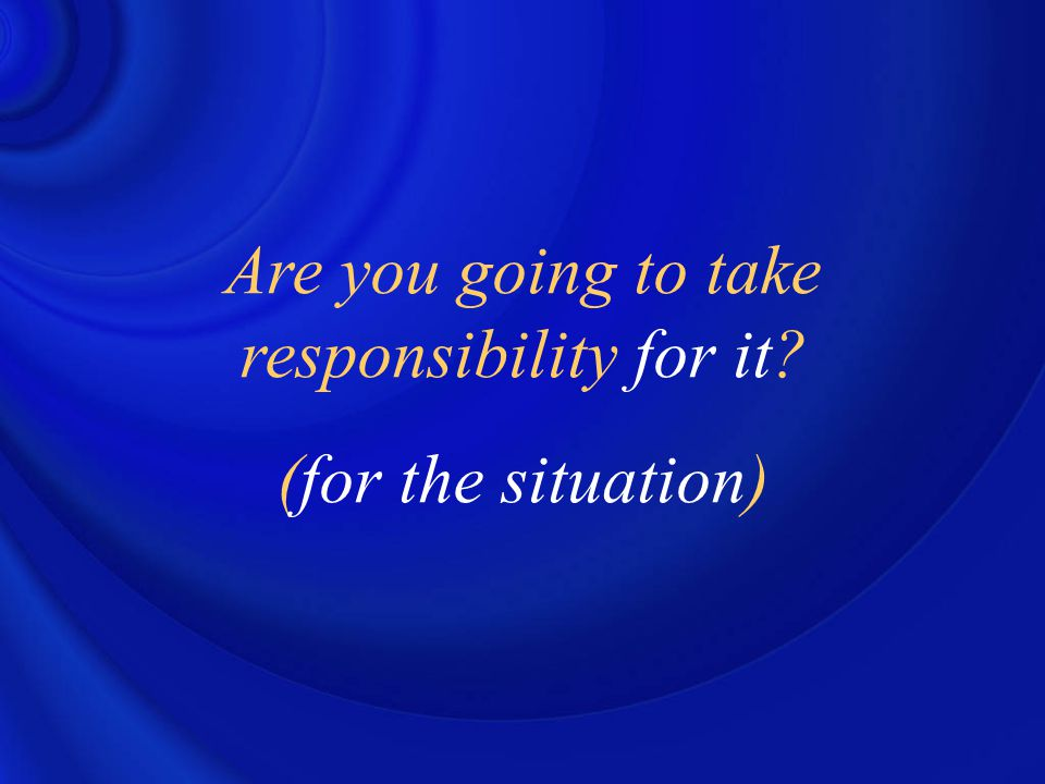 Are you going to take responsibility for it? (for the situation)
