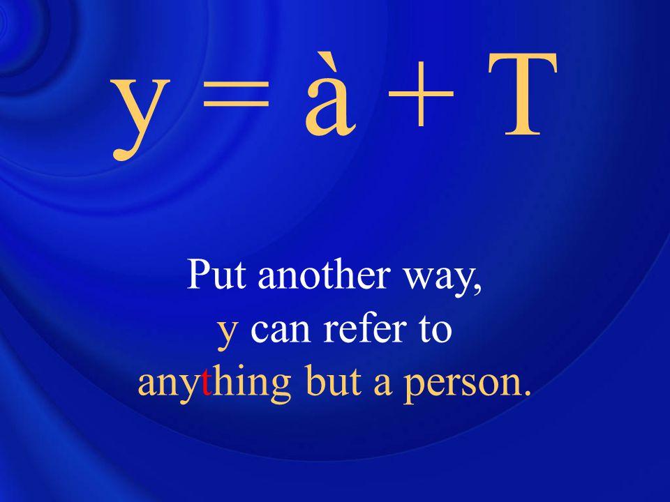 y = à + T So think of it as replacing à + a thing (à + T)