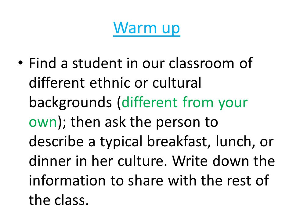 Warm up Find a student in our classroom of different ethnic or cultural backgrounds (different from your own); then ask the person to describe a typical breakfast, lunch, or dinner in her culture.