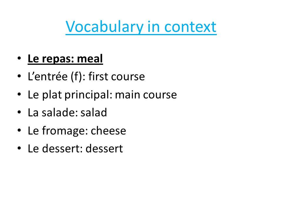 Vocabulary in context Le repas: meal L'entrée (f): first course Le plat principal: main course La salade: salad Le fromage: cheese Le dessert: dessert