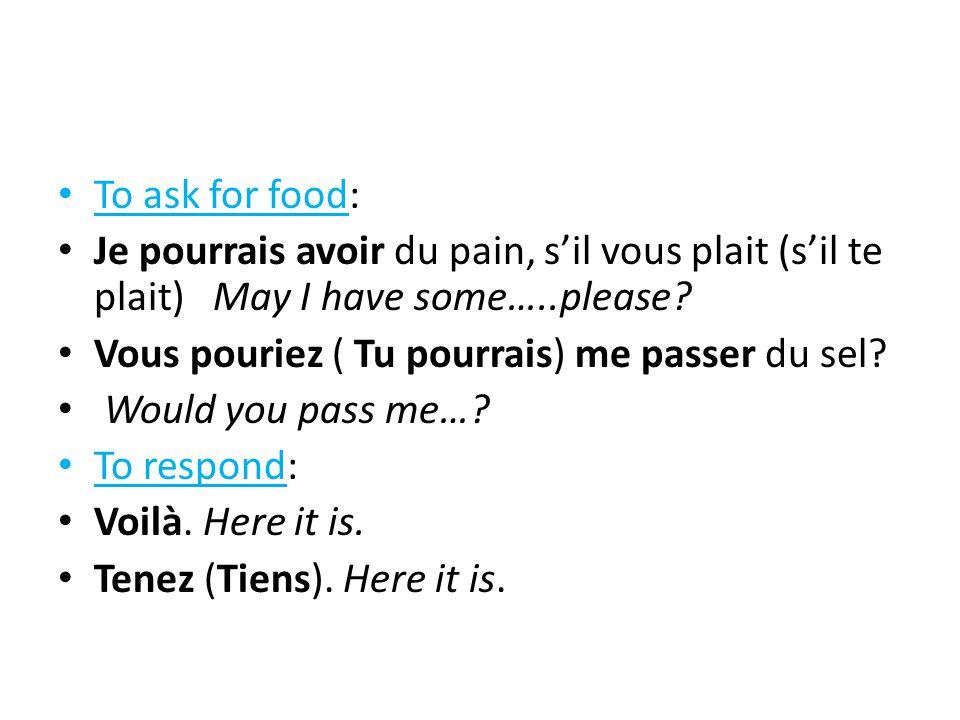 To ask for food: Je pourrais avoir du pain, s'il vous plait (s'il te plait) May I have some…..please? Vous pouriez ( Tu pourrais) me passer du sel? Wo
