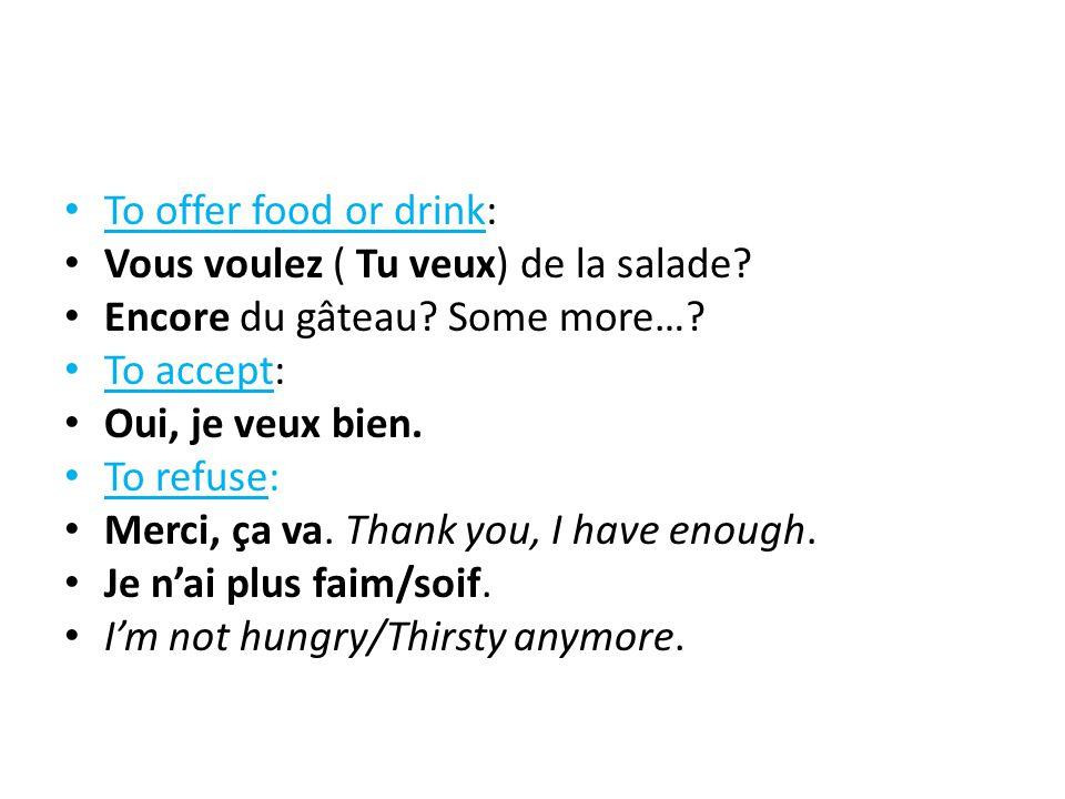 To offer food or drink: Vous voulez ( Tu veux) de la salade? Encore du gâteau? Some more…? To accept: Oui, je veux bien. To refuse: Merci, ça va. Than