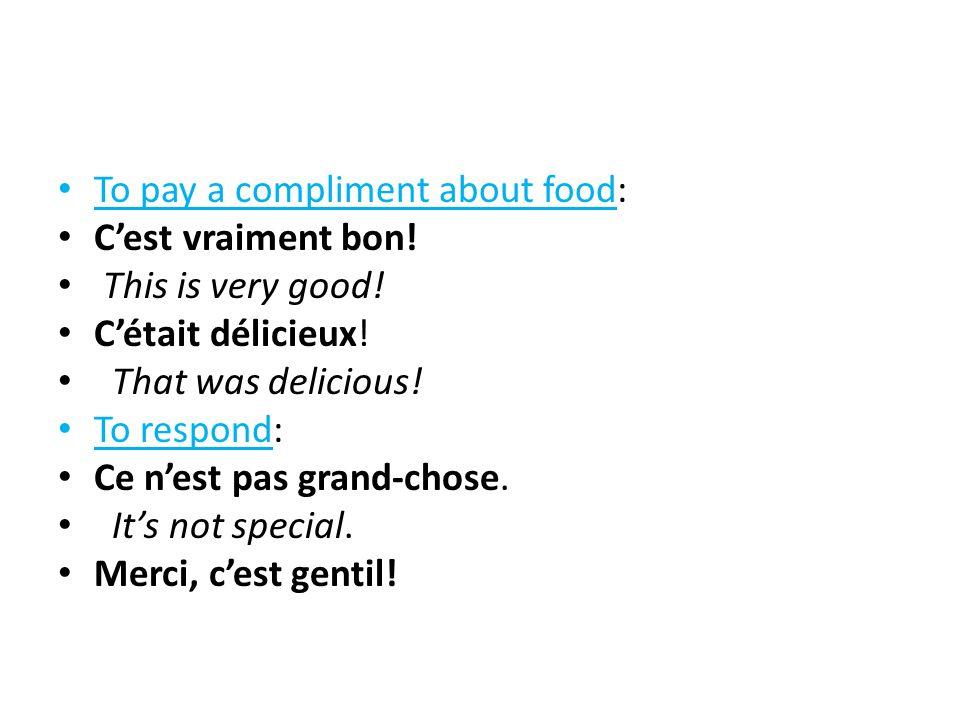To pay a compliment about food: C'est vraiment bon! This is very good! C'était délicieux! That was delicious! To respond: Ce n'est pas grand-chose. It