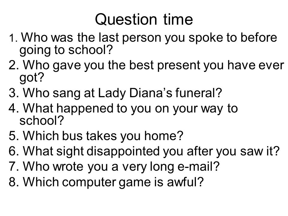Question time 1.Who was the last person you spoke to before going to school.