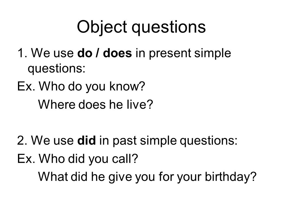 Object questions 1.We use do / does in present simple questions: Ex.