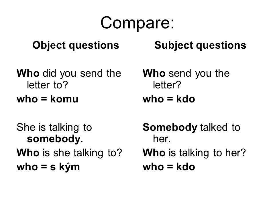 Subject questions Who send you the letter.who = kdo Somebody talked to her.