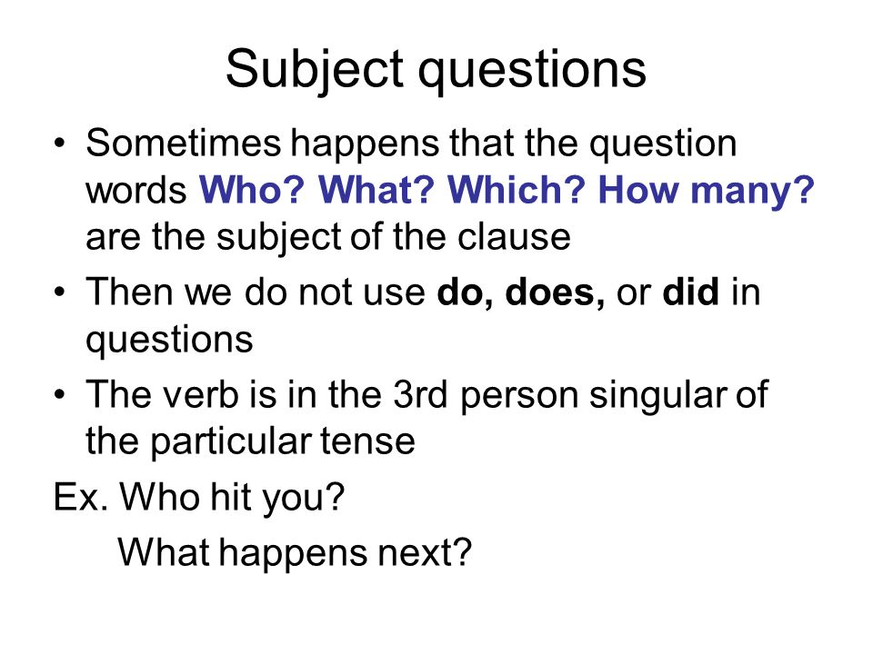 Subject questions Sometimes happens that the question words Who? What? Which? How many? are the subject of the clause Then we do not use do, does, or